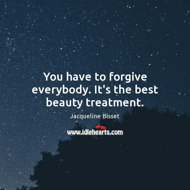 You have to forgive everybody. It's the best beauty treatment. Image