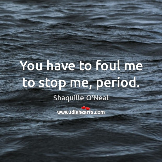 Image, You have to foul me to stop me, period.