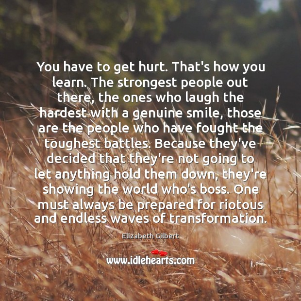 You have to get hurt. That's how you learn. The strongest people Image