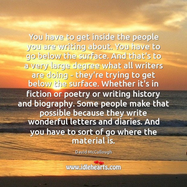 You have to get inside the people you are writing about. You Image