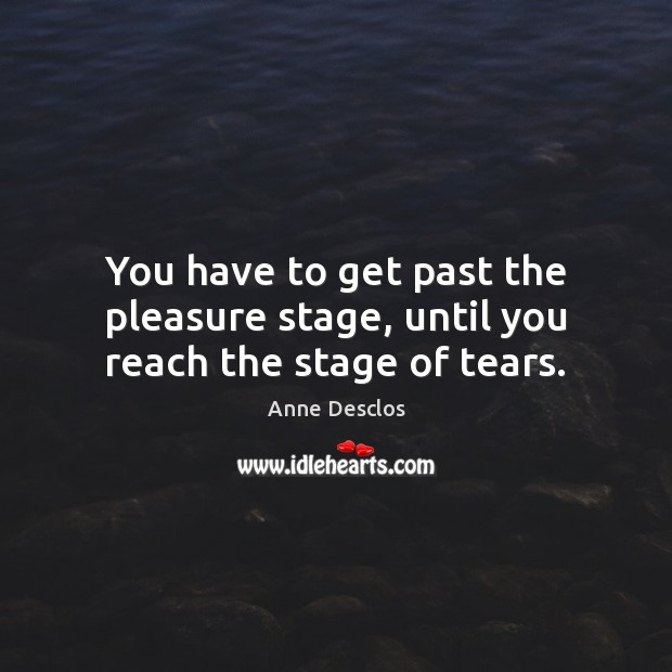 Image, You have to get past the pleasure stage, until you reach the stage of tears.