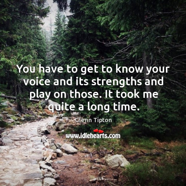 You have to get to know your voice and its strengths and play on those. It took me quite a long time. Glenn Tipton Picture Quote