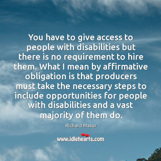 You have to give access to people with disabilities but there is no requirement to hire them. Richard Masur Picture Quote