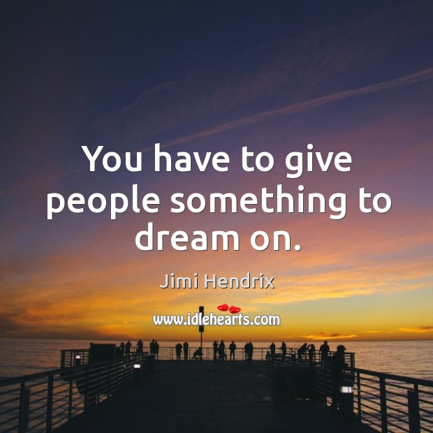 You have to give people something to dream on. Image