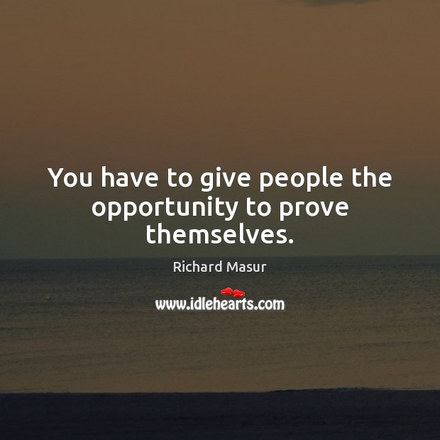 You have to give people the opportunity to prove themselves. Richard Masur Picture Quote