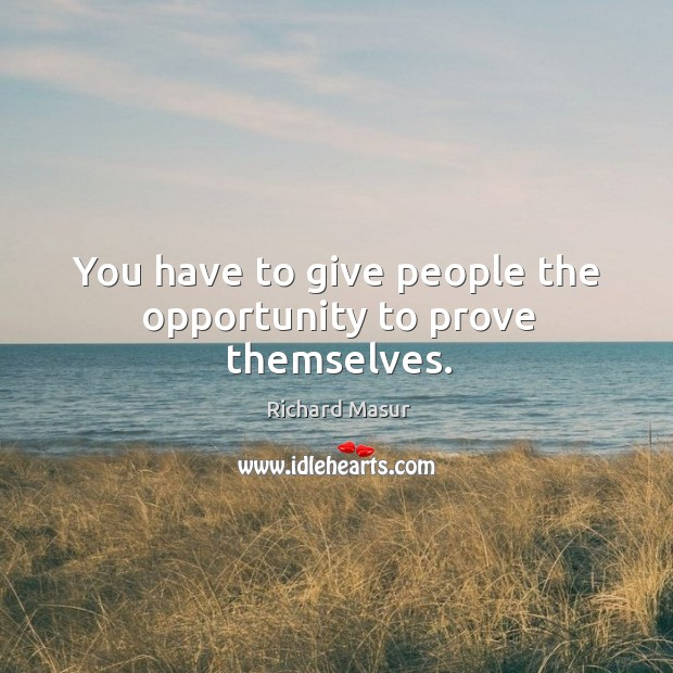 You have to give people the opportunity to prove themselves. Image