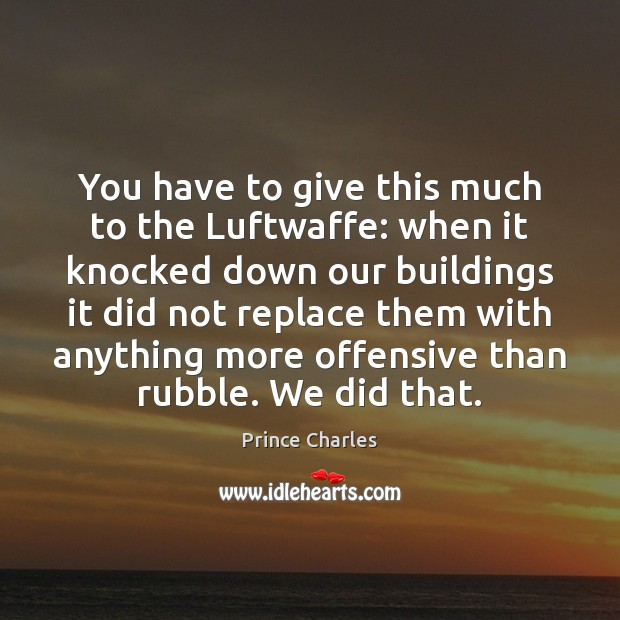 You have to give this much to the Luftwaffe: when it knocked Prince Charles Picture Quote