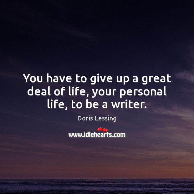 You have to give up a great deal of life, your personal life, to be a writer. Doris Lessing Picture Quote