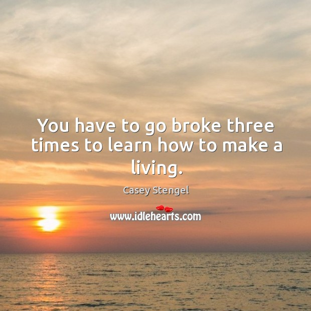 You have to go broke three times to learn how to make a living. Image