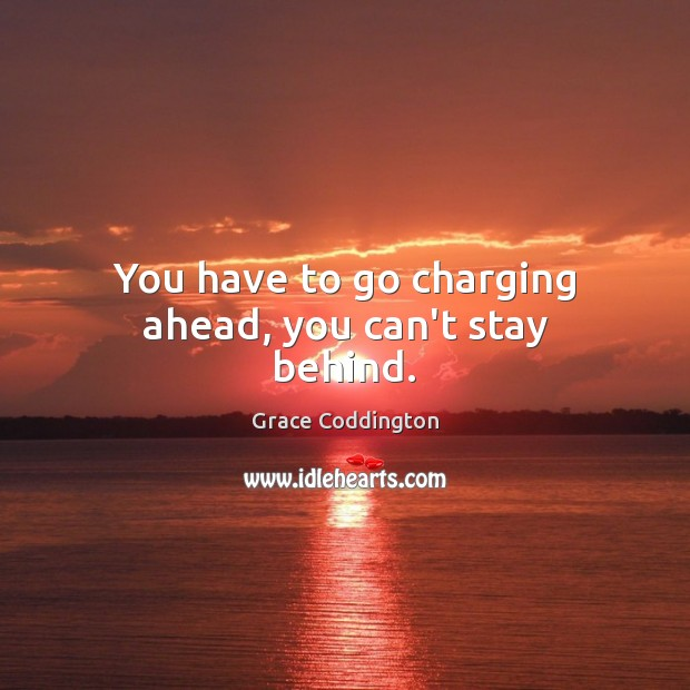 You have to go charging ahead, you can't stay behind. Image