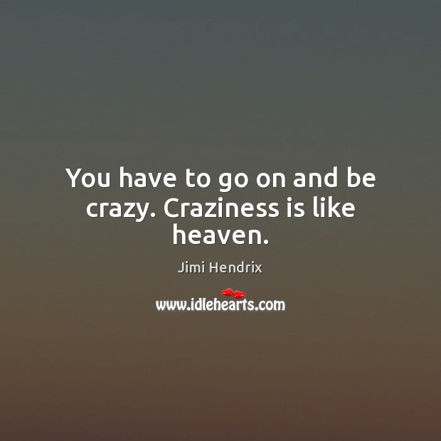 You have to go on and be crazy. Craziness is like heaven. Jimi Hendrix Picture Quote