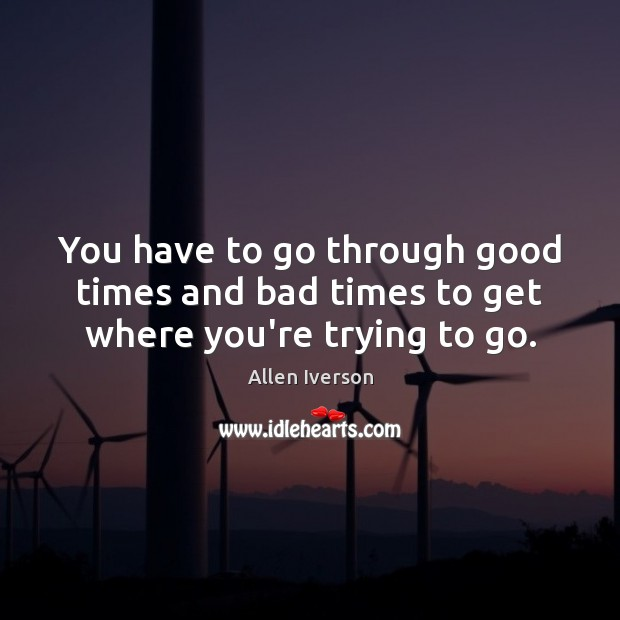 You have to go through good times and bad times to get where you're trying to go. Image