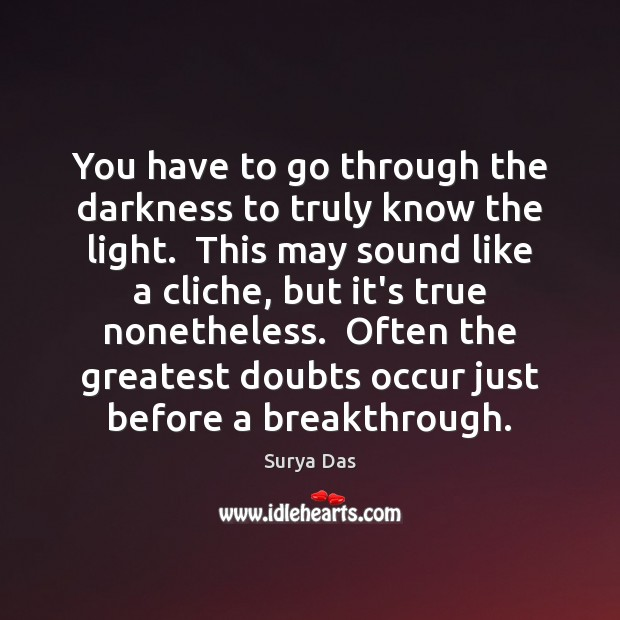 You have to go through the darkness to truly know the light. Image