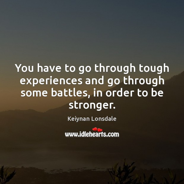 Image, You have to go through tough experiences and go through some battles,