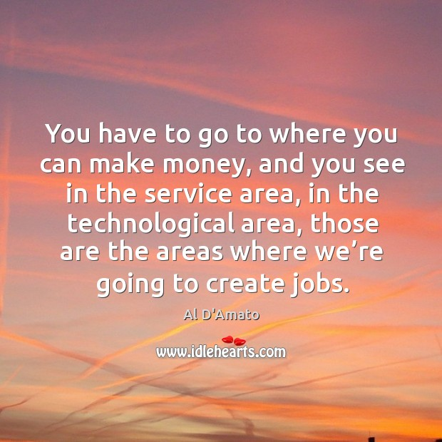 You have to go to where you can make money, and you see in the service area, in the technological area Image