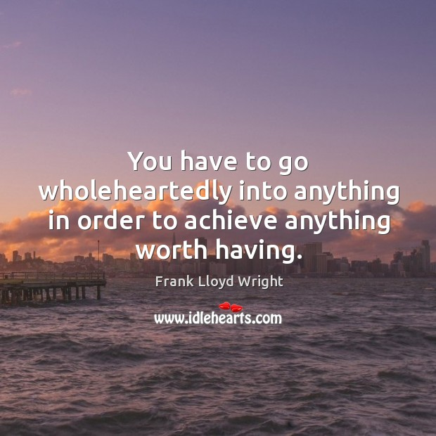 You have to go wholeheartedly into anything in order to achieve anything worth having. Image