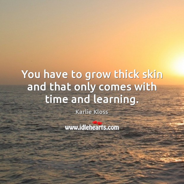 You have to grow thick skin and that only comes with time and learning. Karlie Kloss Picture Quote