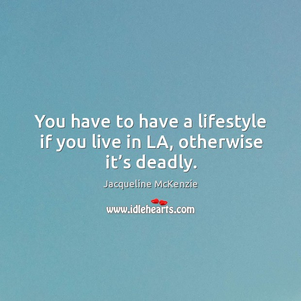 You have to have a lifestyle if you live in la, otherwise it's deadly. Image