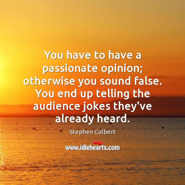 You have to have a passionate opinion; otherwise you sound false. You Image