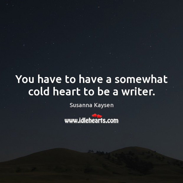You have to have a somewhat cold heart to be a writer. Susanna Kaysen Picture Quote