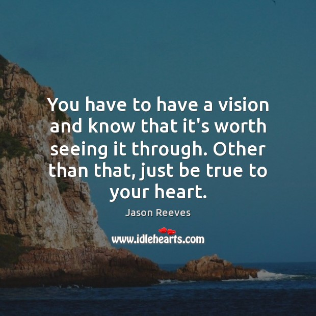You have to have a vision and know that it's worth seeing Image