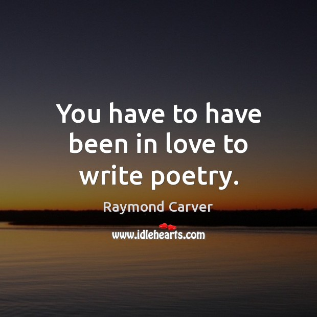 You have to have been in love to write poetry. Image