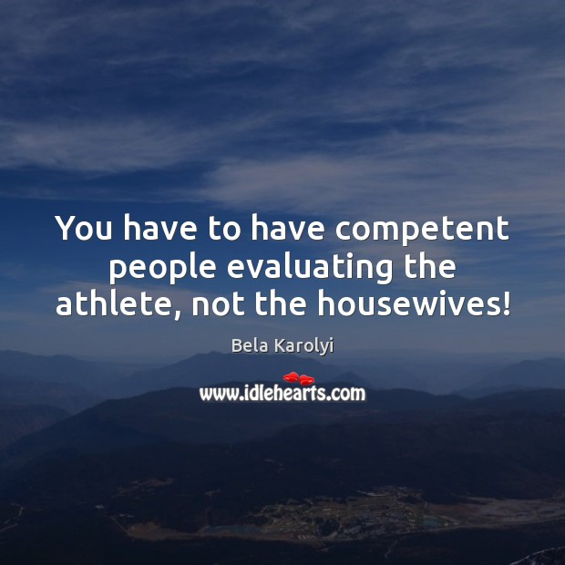 Image, You have to have competent people evaluating the athlete, not the housewives!