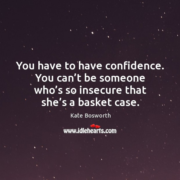 You have to have confidence. You can't be someone who's so insecure that she's a basket case. Image