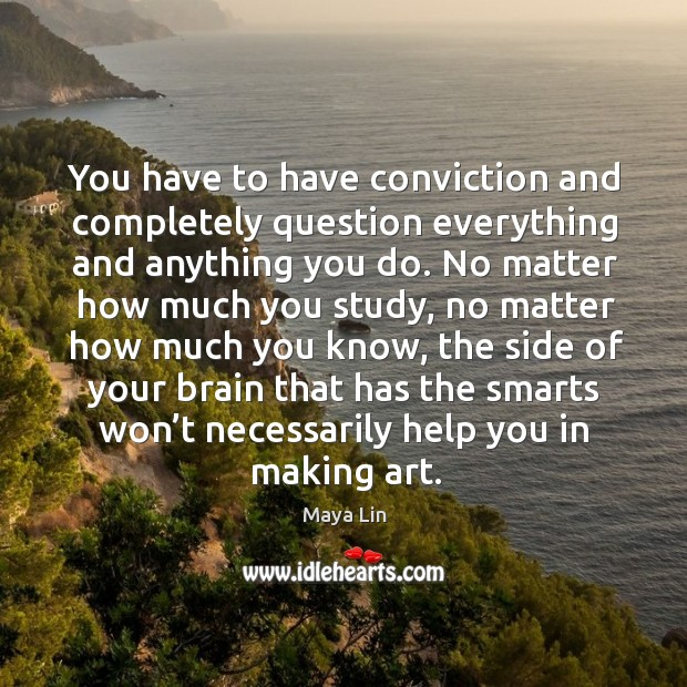 You have to have conviction and completely question everything and anything you do. Maya Lin Picture Quote
