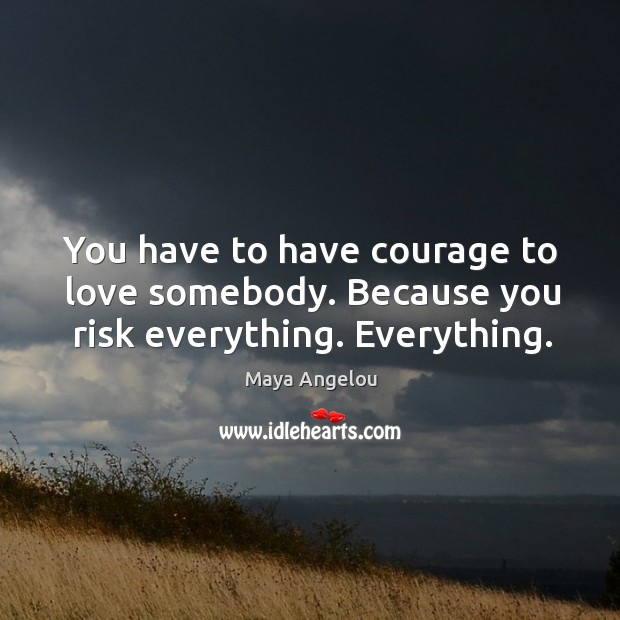 Image, You have to have courage to love somebody. Because you risk everything. Everything.