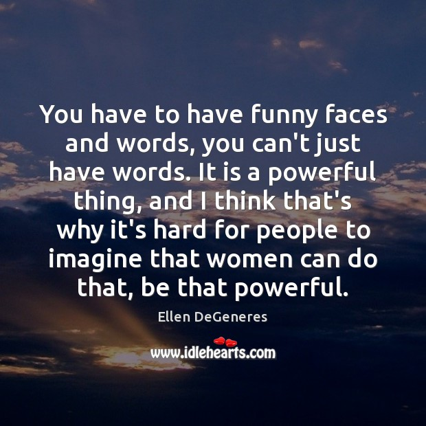 You have to have funny faces and words, you can't just have Ellen DeGeneres Picture Quote