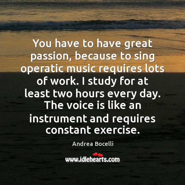 You have to have great passion, because to sing operatic music requires Andrea Bocelli Picture Quote