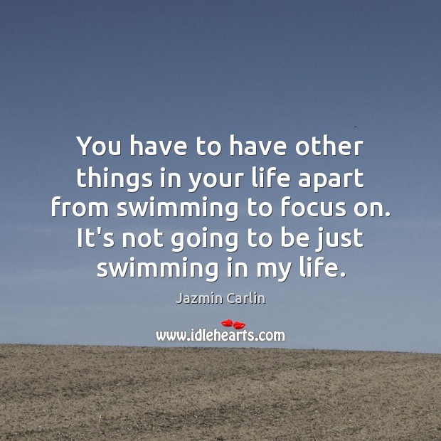 You have to have other things in your life apart from swimming Image