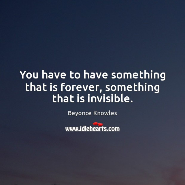 You have to have something that is forever, something that is invisible. Beyonce Knowles Picture Quote