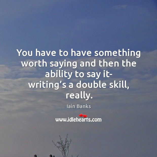 You have to have something worth saying and then the ability to say it- writing's a double skill, really. Image