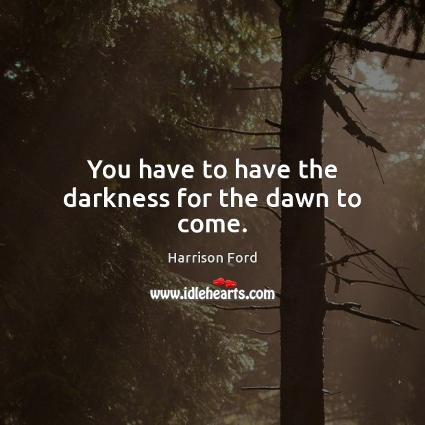 You have to have the darkness for the dawn to come. Image