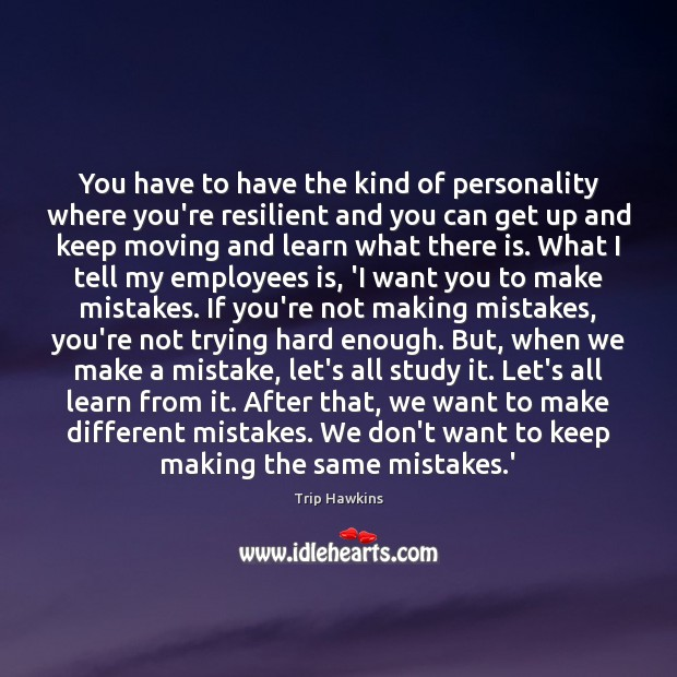 You have to have the kind of personality where you're resilient and Trip Hawkins Picture Quote