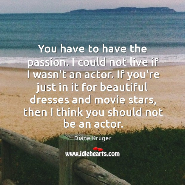 Image, You have to have the passion. I could not live if I