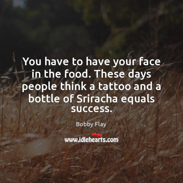 You have to have your face in the food. These days people Bobby Flay Picture Quote
