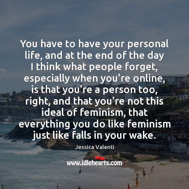 You have to have your personal life, and at the end of Jessica Valenti Picture Quote