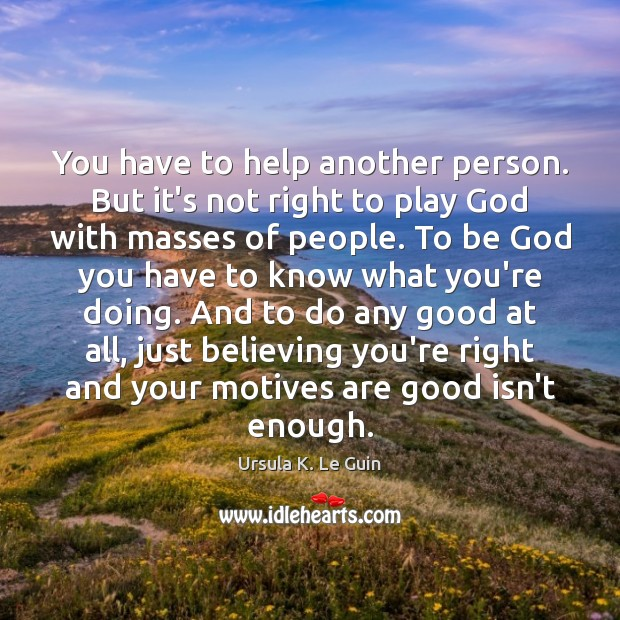 You have to help another person. But it's not right to play Ursula K. Le Guin Picture Quote