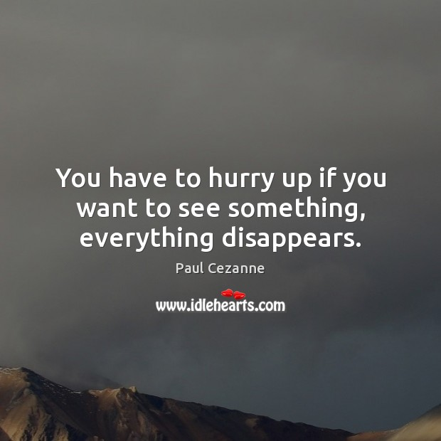 You have to hurry up if you want to see something, everything disappears. Paul Cezanne Picture Quote
