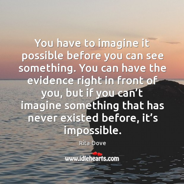 You have to imagine it possible before you can see something. Rita Dove Picture Quote