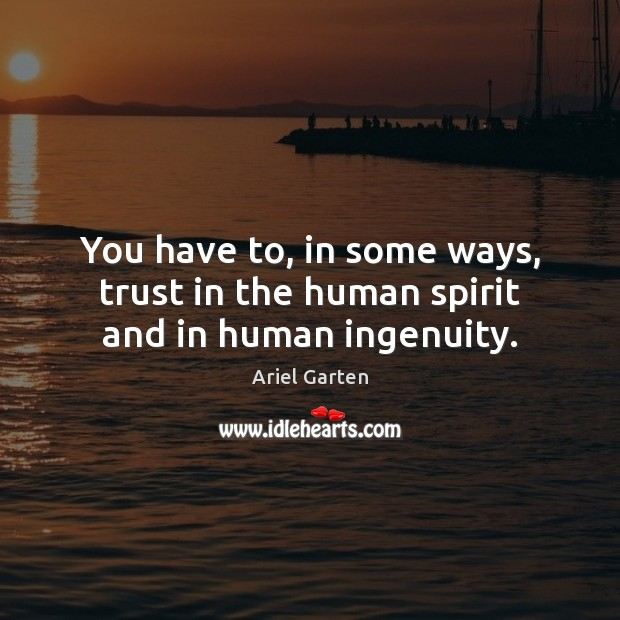 You have to, in some ways, trust in the human spirit and in human ingenuity. Image