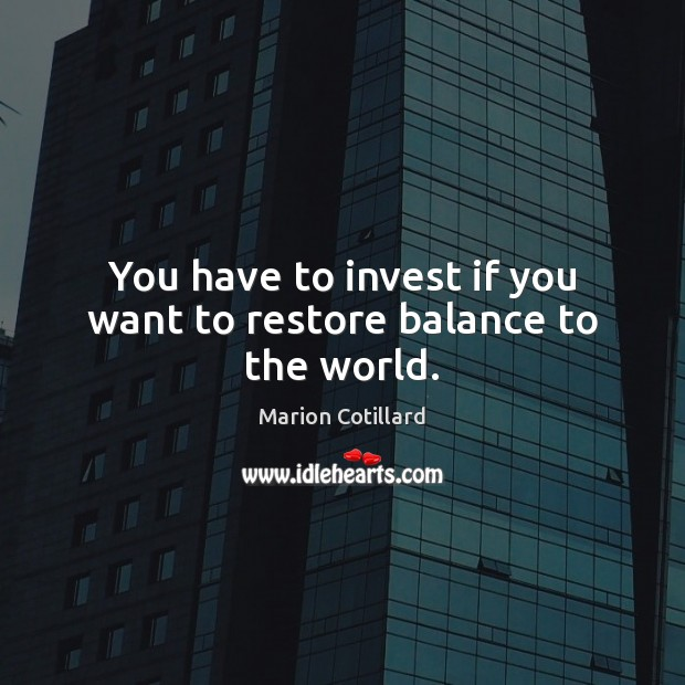 You have to invest if you want to restore balance to the world. Image