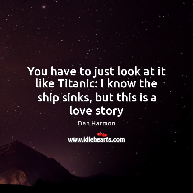 You have to just look at it like Titanic: I know the ship sinks, but this is a love story Dan Harmon Picture Quote