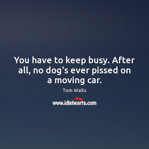 You have to keep busy. After all, no dog's ever pissed on a moving car. Image