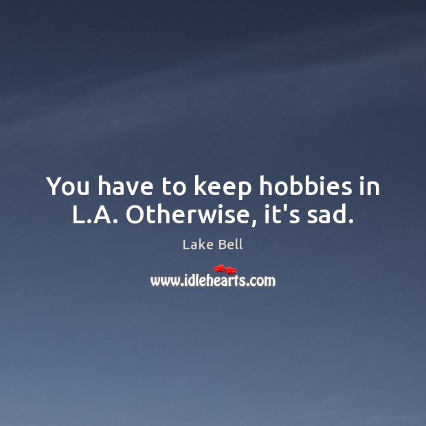 You have to keep hobbies in L.A. Otherwise, it's sad. Lake Bell Picture Quote