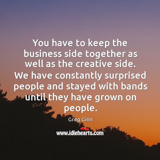 You have to keep the business side together as well as the creative side. Greg Ginn Picture Quote