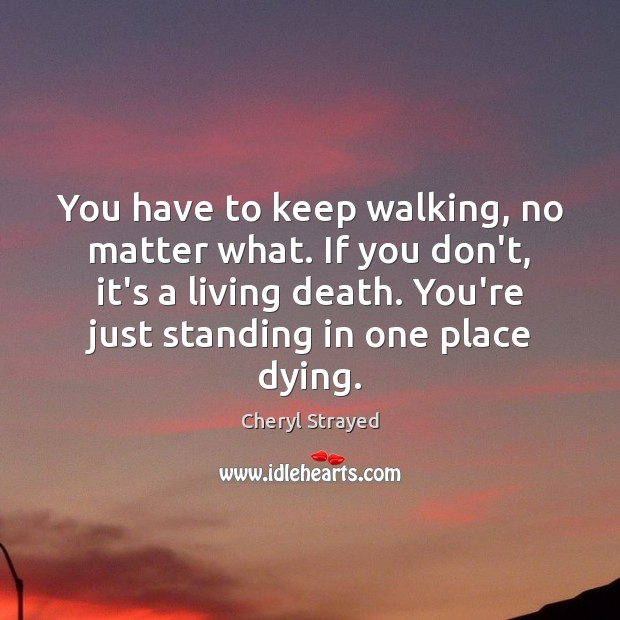 You have to keep walking, no matter what. If you don't, it's No Matter What Quotes Image